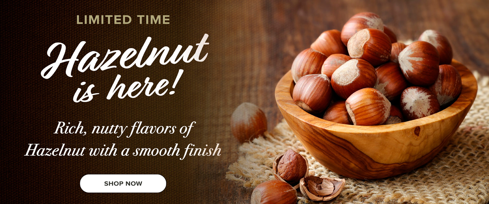 Hazelnut is here.  Rich nutty flavors of Hazelnut with a smooth finish.  Click to shop online
