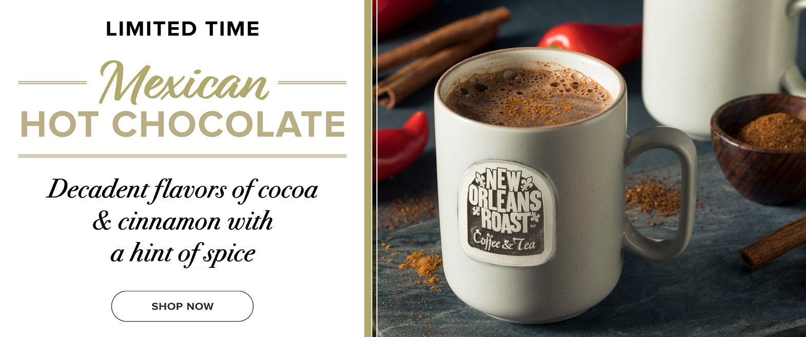 Limited Time. Mexican Hot Chocolate. Decadent flavors of cocoa and cinnamon with a hint of spice. Click to shop online
