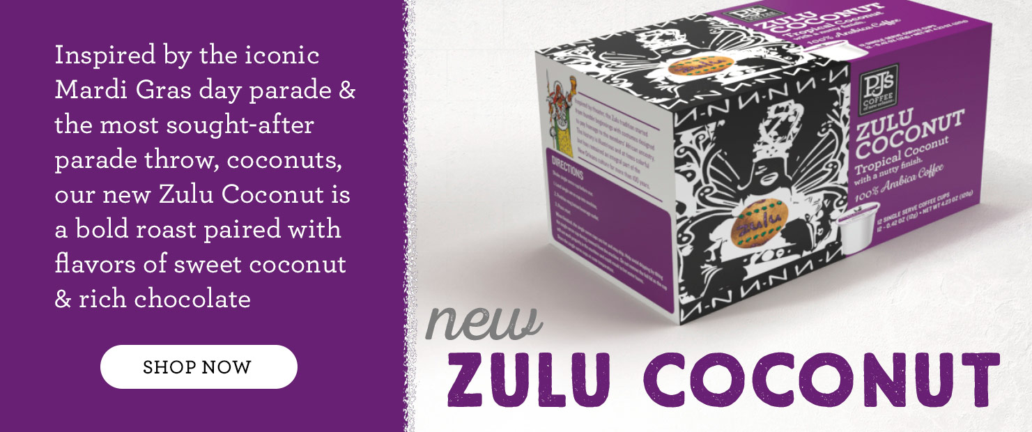 New Zulu Coconut Single Serve.  Inspired by the iconic Mardi Gras day parade and the most sought-after parade throw, coconuts, our new Zulu Coconut is a bold roast paired with flavors of sweet coconut and rich chocolate